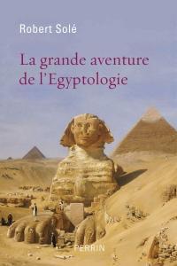 """Robert Solé, """"La grande aventure de l'égyptologie"""""""