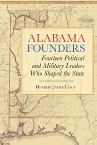 Alabama Founders : Fourteen Political and Military Leaders Who Shaped the State