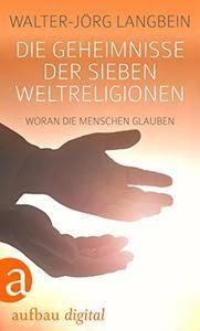 Die Geheimnisse der sieben Weltreligionen: Woran die Menschen glauben