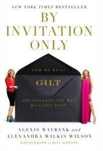 By Invitation Only How We Built Gilt and Changed the Way Millions Shop
