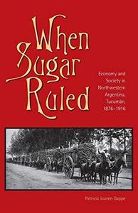 When Sugar Ruled: Economy and Society in Northwestern Argentina, Tucuman, 1876-1916