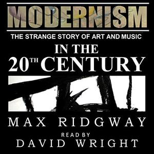 Modernism: The Strange Story of Art and Music in the Twentieth Century [Audiobook]