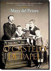 O Castelo De Papel. Uma História De Isabel De Bragança, Princesa Imperial do Brasil, E Gastão De Orléans, Conde D'Eu