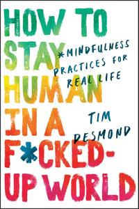 How to Stay Human in a F*cked Up World: Mindfulness Practices for Real Life