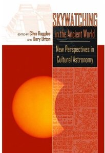 Skywatching in the Ancient World New Perspectives in Cultural Astronomy Studies in Honor of Antho...