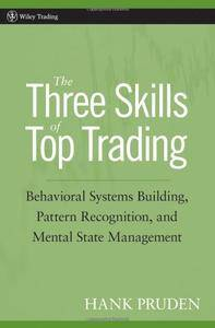 The Three Skills of Top Trading: Behavioral Systems Building, Pattern Recognition, and Mental State Management (Repost)