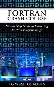 Fortran Crash Course: Step by Step Guide to Mastering Fortran Programming (Hacking, XML, Python, Android Book 1)