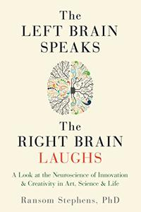 The Left Brain Speaks, the Right Brain Laughs: A Look at the Neuroscience of Innovation & Creativity in Art, Science & Life