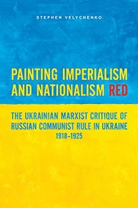 Painting Imperialism and Nationalism Red: The Ukrainian Marxist Critique of Russian Communist Rule in Ukraine, 1918-1925