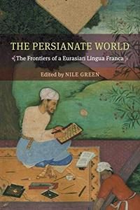 The Persianate World: The Frontiers of a Eurasian Lingua Franca by Nile Green