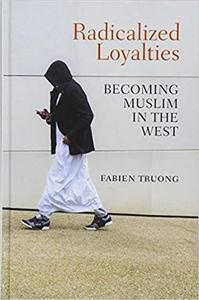 Radicalized Loyalties Becoming Muslim in the West