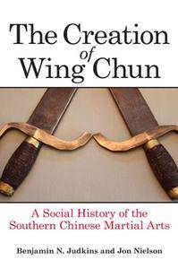 The Creation of Wing Chun : A Social History of the Southern Chinese Martial Arts