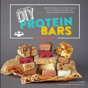DIY Protein Bars Cookbook: Easy, Healthy, Homemade No-Bake Treats That Taste Like Dessert, But Just Happen To Be Packed With Pr