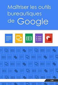 Maîtriser les outils bureautiques de Google (French Edition)