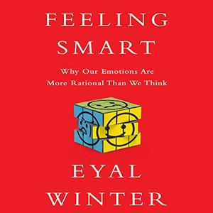 Feeling Smart: Why Our Emotions Are More Rational Than We Think [Audiobook]