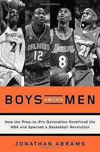 Boys Among Men: How the Prep-To-Pro Generation Redefined the NBA and Sparked a Basketball Revolution (Repost)
