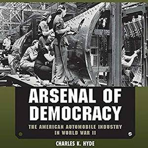 Arsenal of Democracy: The American Automobile Industry in World War II [Audiobook]