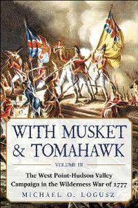 With Musket & Tomahawk, Volume III : The West Point–Hudson Valley Campaign in the Wilderness War of 1777