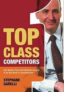 Top Class Competitors: How Nations, Firms and Individuals Succeed in the New World of Competitiveness