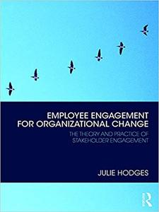 Employee Engagement for Organizational Change: The Theory and Practice of Stakeholder Engagement