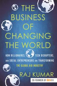 The Business of Changing the World: How Billionaires, Tech Disrupters, and Social Entrepreneurs Are Transforming...