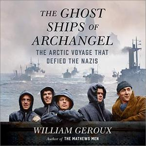 The Ghost Ships of Archangel: The Arctic Voyage That Defied the Nazis [Audiobook]
