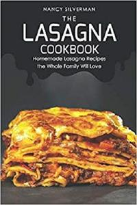 The Lasagna Cookbook: Homemade Lasagna Recipes the Whole Family Will Love