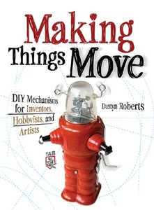 Making Things Move: DIY Mechanisms for Inventors, Hobbyists, and Artists (repost)