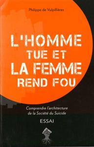 """Philippe de Vulpillières, """"L'homme tue et la femme rend fou - Comprendre l'architecture de la société du suicide"""""""