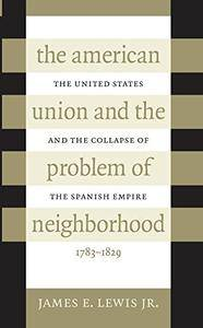 The American Union and the Problem of  Neighborhood: The United States and the Collapse of the Spanish Empire, 1783-1829