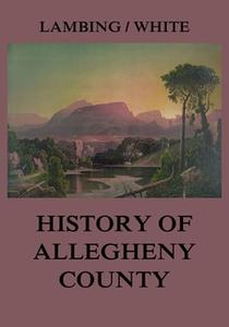 «Allegheny County: Its Early History and Subsequent Development» by Andrew Arnold Lambing,John William Fletcher White