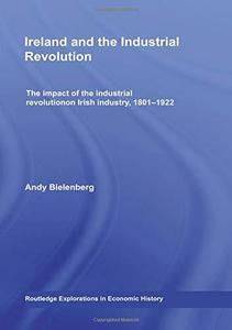 Ireland and the Industrial Revolution: The impact of the industrial revolution on Irish industry, 1801-1922