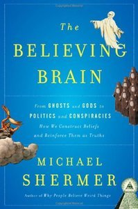 The Believing Brain: From Ghosts and Gods to Politics and Conspiracies-How We Construct Beliefs and Reinforce Them... (repost)