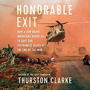 Honorable Exit: How a Few Brave Americans Risked All to Save Our Vietnamese Allies at the End of the War [Audiobook]