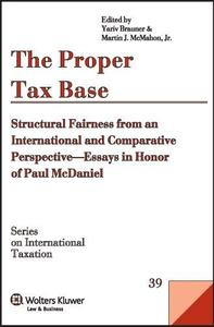 The Proper Tax Base: Structural Fairness from an International and Comparative Perspective - Essays in Honour of Paul McDaniel
