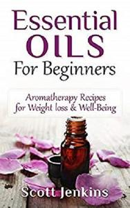 Essential Oils For Beginners: Aromatherapy And Essential Oils