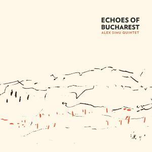 Alex Simu Quintet - Echoes of Bucharest (2019)