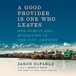A Good Provider Is One Who Leaves: One Family and Migration in the 21st Century [Audiobook]