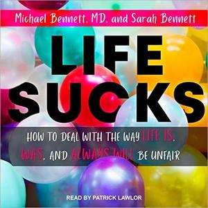 Life Sucks: How to Deal with the Way Life Is, Was, and Always Will Be Unfair [Audiobook]