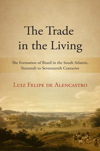The Trade in the Living : The Formation of Brazil in the South Atlantic, Sixteenth to Seventeenth Centuries