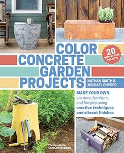 Color Concrete Garden Projects: Make Your Own Planters, Furniture, and Fire Pits Using Creative Techniques and Vibrant (Repost)