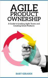 Agile Product Ownership : A Guide to Leading Agile Teams and Creating Great Products