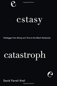 Ecstasy, Catastrophe: Heidegger from Being and Time to the Black Notebooks