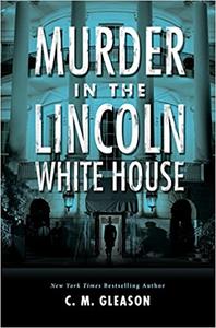 Murder in the Lincoln White House - C.M. Gleason