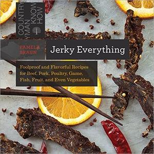Jerky Everything: Foolproof and Flavorful Recipes for Beef, Pork, Poultry, Game, Fish, Fruit, and Even Vegetables