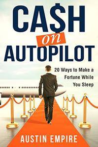 Cash on Autopilot: 20 Ways to Make a Fortune While You Sleep
