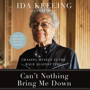 «Can't Nothing Bring Me Down: Chasing Myself in the Race against Time» by Ida Keeling