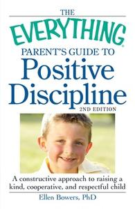 «The Everything Parent's Guide to Positive Discipline: A constructive approach to raising a kind, cooperative, and respe