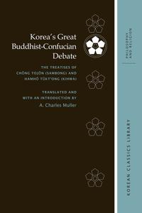 Korea's Great Buddhist-Confucian Debate: The Treatises of Chŏng Tojŏn (Sambong) and Hamhŏ Tŭkt'ong (Kihwa)