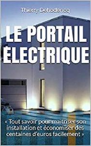 Le Portail Electrique: «Tout savoir pour maitriser son installation et économiser des centaines d'euros facilement»